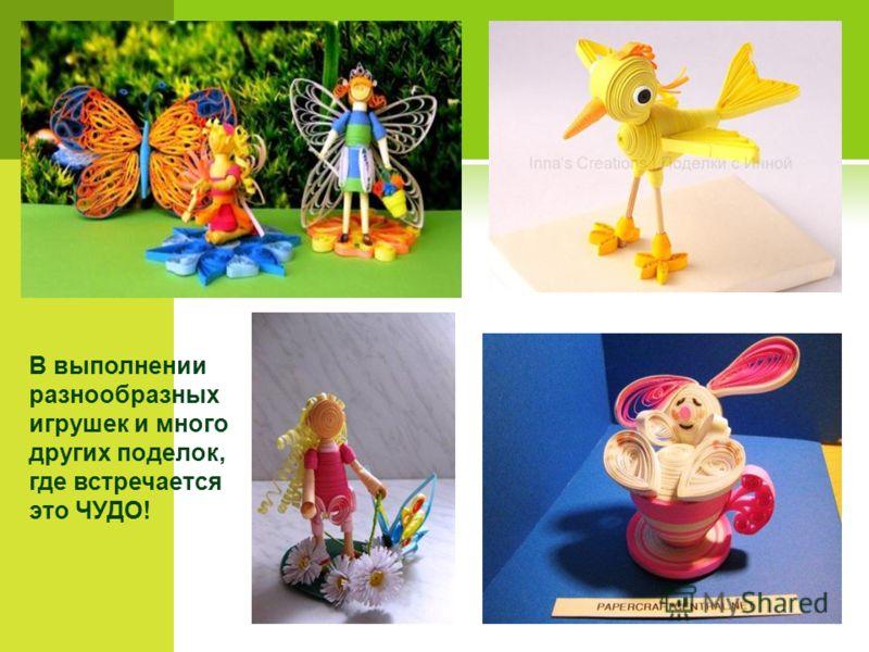 В выполнении разнообразных игрушек и много других поделок, где встречается это ЧУДО!
