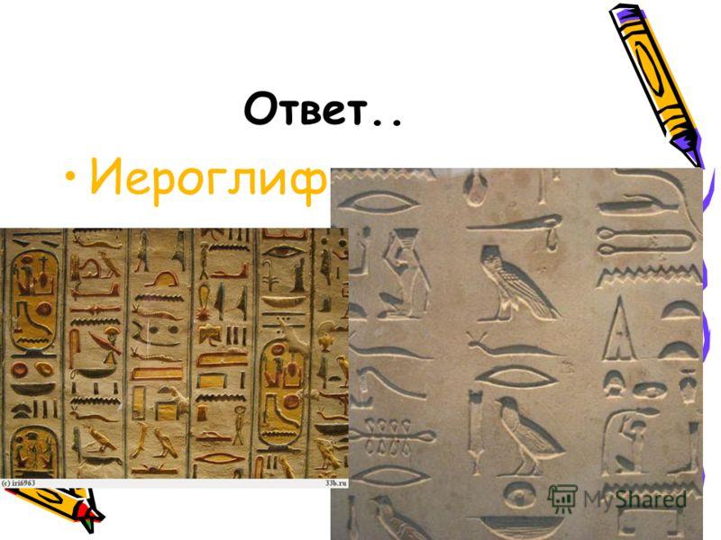 Ответ.. Иероглифы