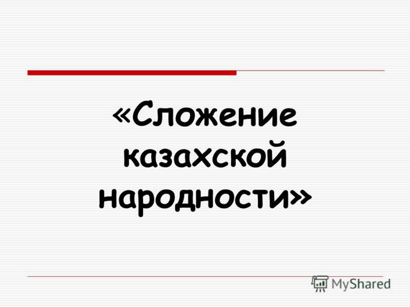 «Сложение казахской народности»