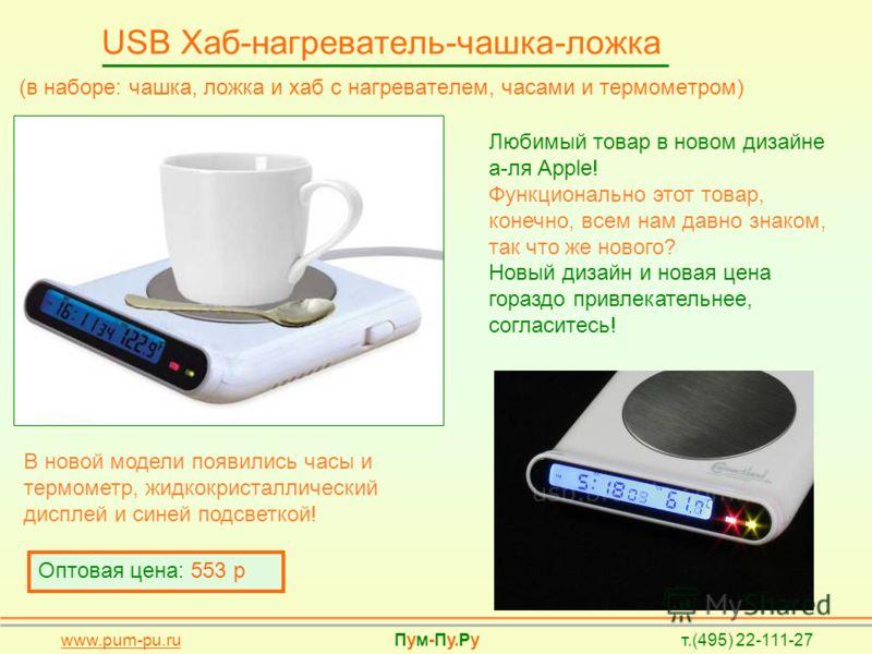USB Хаб-нагреватель-чашка-ложка (в наборе: чашка, ложка и хаб с нагревателем, часами и термометром) Оптовая цена: 553 р Любимый товар в новом дизайне а-ля Apple! Функционально этот товар, конечно, всем нам давно знаком, так что же нового? Новый дизай