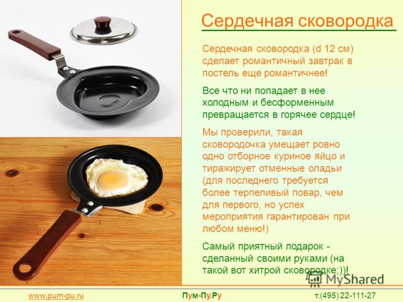Сердечная сковородка Сердечная сковородка (d 12 см) сделает романтичный завтрак в постель еще романтичнее! Все что ни попадает в нее холодным и бесформенным превращается в горячее сердце! Мы проверили, такая сковородочка умещает ровно одно отборное к