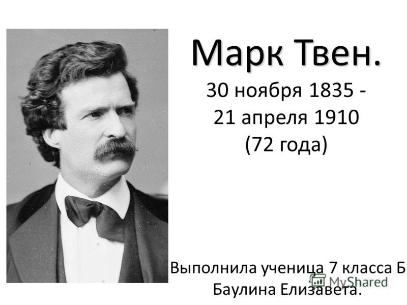 Марк Твен. Марк Твен. 30 ноября 1835 - 21 апреля 1910 (72 года) Выполнила ученица 7 класса Б Баулина Елизавета.