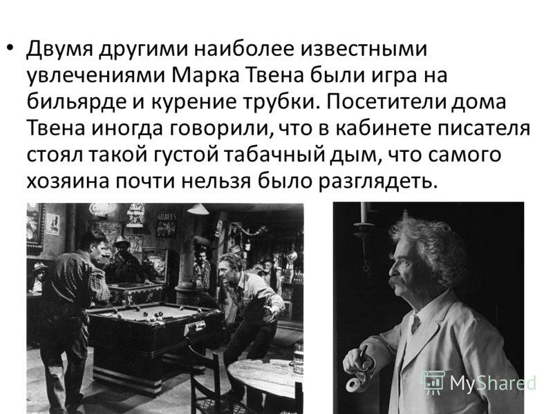 Двумя другими наиболее известными увлечениями Марка Твена были игра на бильярде и курение трубки. Посетители дома Твена иногда говорили, что в кабинете писателя стоял такой густой табачный дым, что самого хозяина почти нельзя было разглядеть.