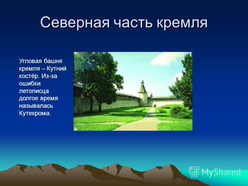 Северная часть кремля Угловая башня кремля – Кутний костёр. Из-за ошибки летописца долгое время называлась Кутекрома..