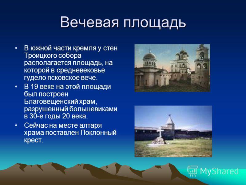 Вечевая площадь В южной части кремля у стен Троицкого собора располагается площадь, на которой в средневековье гудело псковское вече. В 19 веке на этой площади был построен Благовещенский храм, разрушенный большевиками в 30-е годы 20 века. Сейчас на