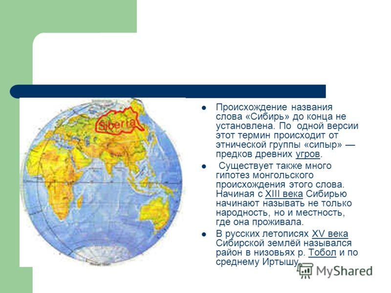 Происхождение названия слова «Сибирь» до конца не установлена. По одной версии этот термин происходит от этнической группы «сипыр» предков древних угров.угров Существует также много гипотез монгольского происхождения этого слова. Начиная с XIII века