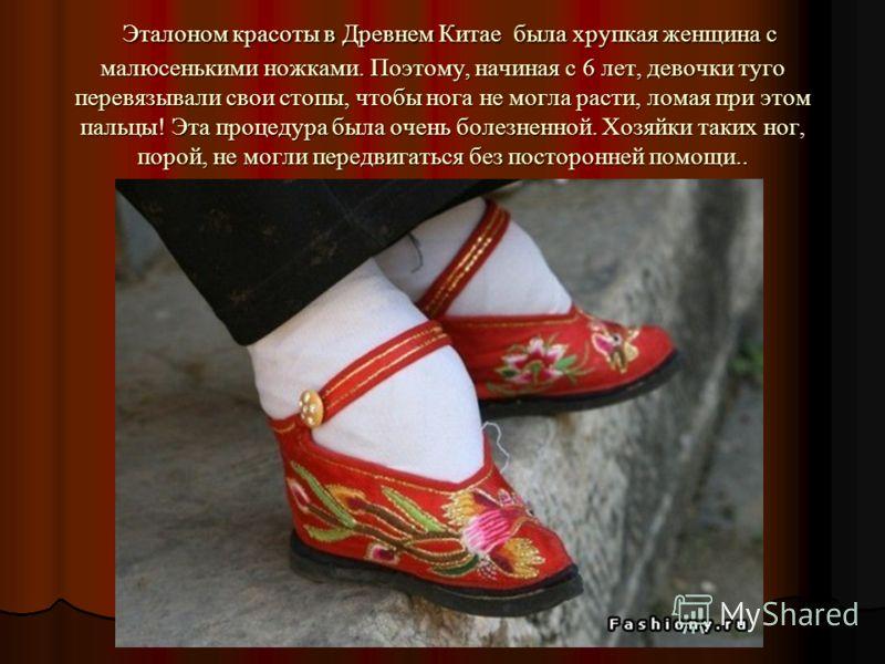Эталоном красоты в Древнем Китае была хрупкая женщина с малюсенькими ножками. Поэтому, начиная с 6 лет, девочки туго перевязывали свои стопы, чтобы нога не могла расти, ломая при этом пальцы! Эта процедура была очень болезненной. Хозяйки таких ног, п