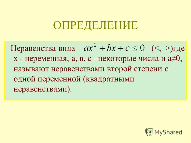 Неравенства вида ( )где х - переменная, а, в, с –некоторые числа и а0, называют неравенствами второй степени с одной переменной (квадратными неравенствами). ОПРЕДЕЛЕНИЕ