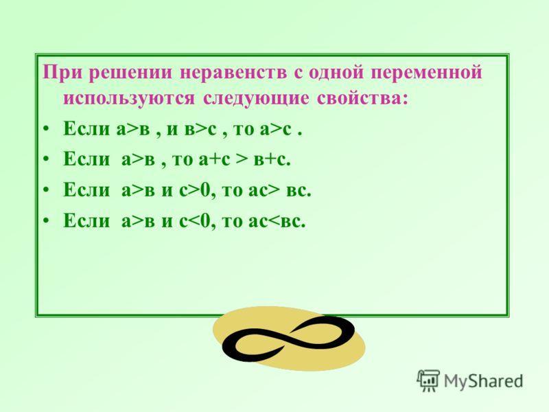 При решении неравенств с одной переменной используются следующие свойства: Если а>в, и в>с, то а>с. Если а>в, то а+с > в+с. Если а>в и с>0, то ас> вс. Если а>в и с