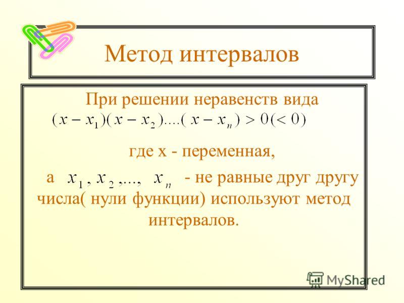 Метод интервалов При решении неравенств вида где х - переменная, а - не равные друг другу числа( нули функции) используют метод интервалов.