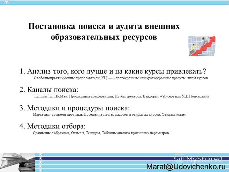 Marat@Udovichenko.ru Постановка поиска и аудита внешних образовательных ресурсов 1. Анализ того, кого лучше и на какие курсы привлекать? Свободнопрактикующие преподаватели, УЦ ------ долгосрочные или краткосрочные проекты, типы курсов 2. Каналы поиск