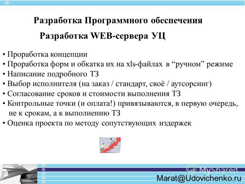 Marat@Udovichenko.ru Разработка Программного обеспечения Разработка WEB-сервера УЦ Проработка концепции Проработка форм и обкатка их на xls-файлах в ручном режиме Написание подробного ТЗ Выбор исполнителя (на заказ / стандарт, своё / аутсорсинг) Согл