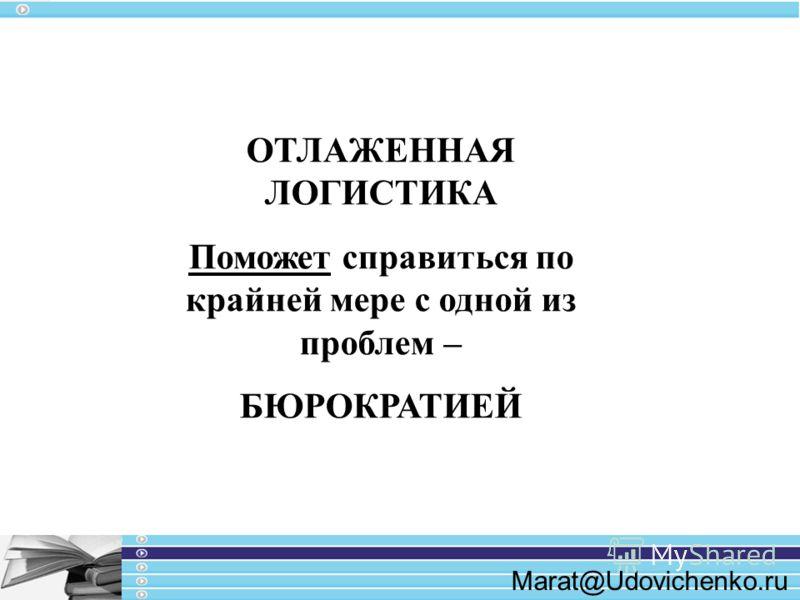 Marat@Udovichenko.ru ОТЛАЖЕННАЯ ЛОГИСТИКА Поможет справиться по крайней мере с одной из проблем – БЮРОКРАТИЕЙ