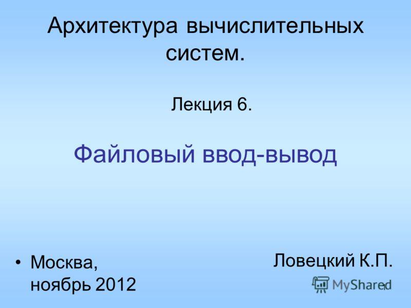 1 Архитектура вычислительных систем. Лекция 6. Ловецкий К.П. Москва, ноябрь 2012 Файловый ввод-вывод