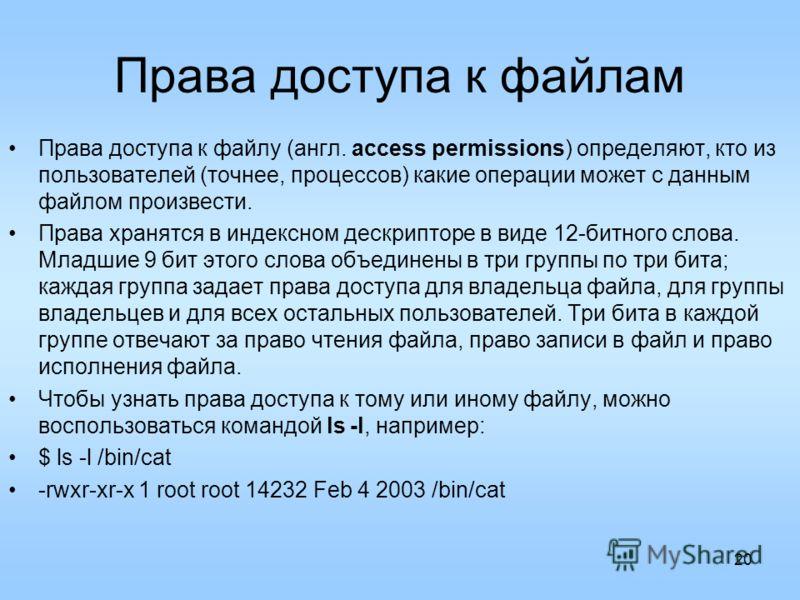 20 Права доступа к файлам Права доступа к файлу (англ. access permissions) определяют, кто из пользователей (точнее, процессов) какие операции может с данным файлом произвести. Права хранятся в индексном дескрипторе в виде 12-битного слова. Младшие 9