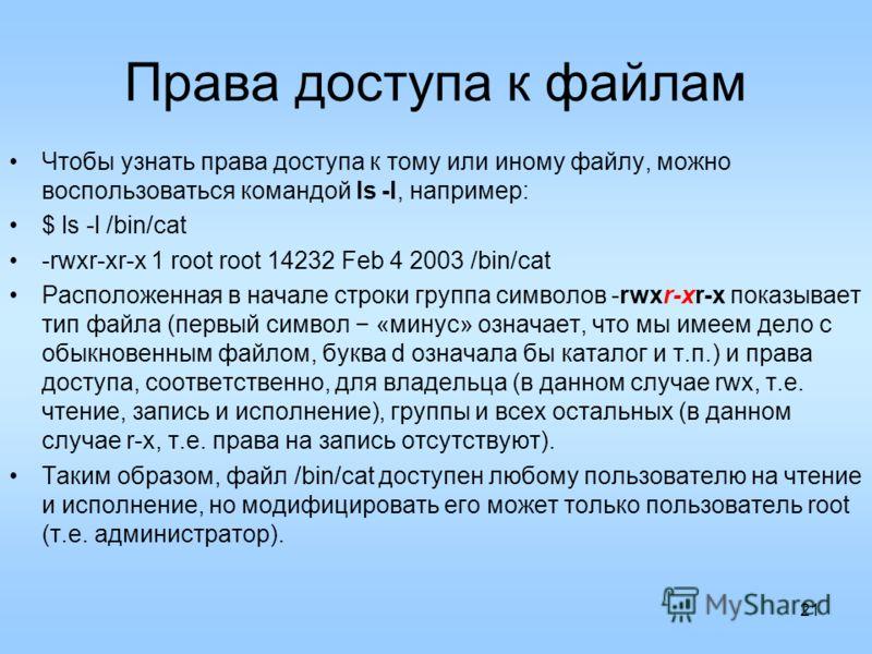 21 Права доступа к файлам Чтобы узнать права доступа к тому или иному файлу, можно воспользоваться командой ls -l, например: $ ls -l /bin/cat -rwxr-xr-x 1 root root 14232 Feb 4 2003 /bin/cat Расположенная в начале строки группа символов -rwxr-xr-x по