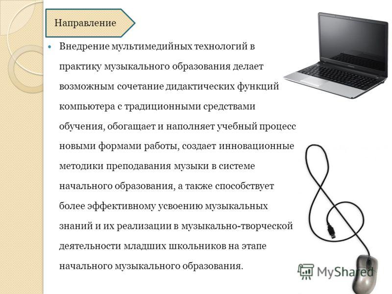 Направление Внедрение мультимедийных технологий в практику музыкального образования делает возможным сочетание дидактических функций компьютера с традиционными средствами обучения, обогащает и наполняет учебный процесс новыми формами работы, создает