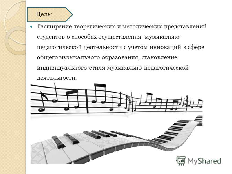 Цель: Расширение теоретических и методических представлений студентов о способах осуществления музыкально- педагогической деятельности с учетом инноваций в сфере общего музыкального образования, становление индивидуального стиля музыкально-педагогиче