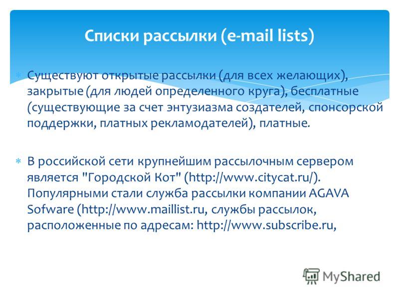 Существуют открытые рассылки (для всех желающих), закрытые (для людей определенного круга), бесплатные (существующие за счет энтузиазма создателей, спонсорской поддержки, платных рекламодателей), платные. В российской сети крупнейшим рассылочным серв