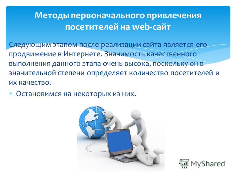 Следующим этапом после реализации сайта является его продвижение в Интернете. Значимость качественного выполнения данного этапа очень высока, поскольку он в значительной степени определяет количество посетителей и их качество. Остановимся на некоторы