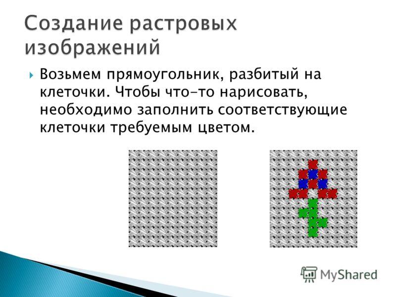 Возьмем прямоугольник, разбитый на клеточки. Чтобы что-то нарисовать, необходимо заполнить соответствующие клеточки требуемым цветом.