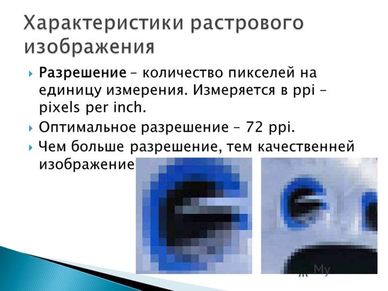 Разрешение – количество пикселей на единицу измерения. Измеряется в ppi – pixels per inch. Оптимальное разрешение – 72 ppi. Чем больше разрешение, тем качественней изображение