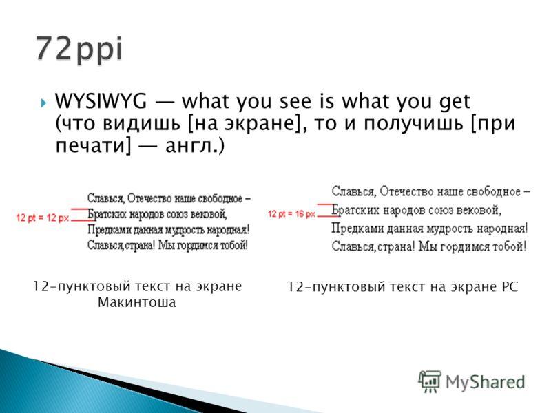 WYSIWYG what you see is what you get (что видишь [на экране], то и получишь [при печати] англ.) 12-пунктовый текст на экране Макинтоша 12-пунктовый текст на экране PC