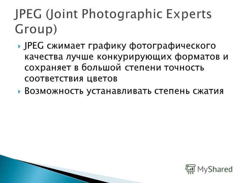 JPEG сжимает графику фотографического качества лучше конкурирующих форматов и сохраняет в большой степени точность соответствия цветов Возможность устанавливать степень сжатия