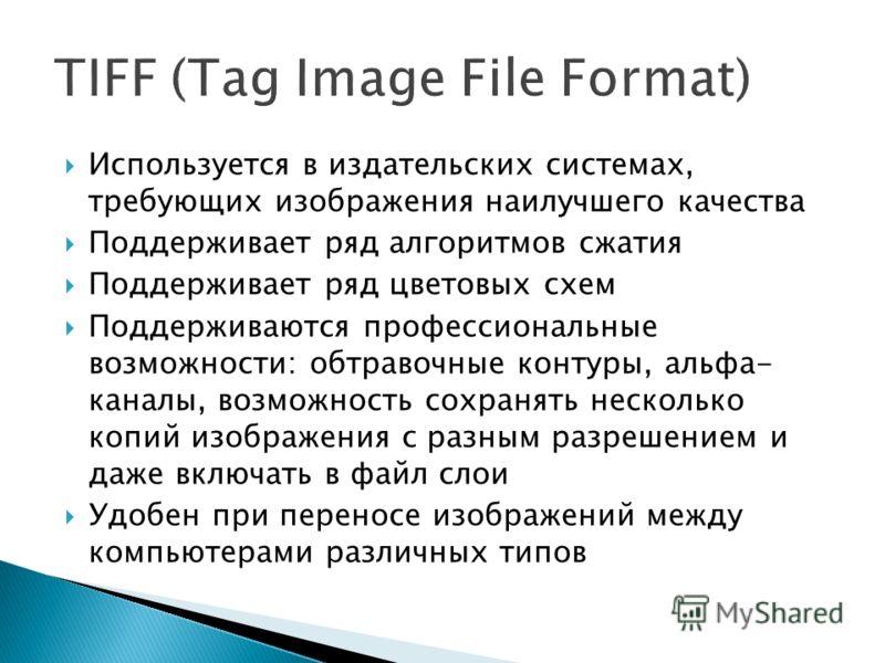 Используется в издательских системах, требующих изображения наилучшего качества Поддерживает ряд алгоритмов сжатия Поддерживает ряд цветовых схем Поддерживаются профессиональные возможности: обтравочные контуры, альфа- каналы, возможность сохранять н