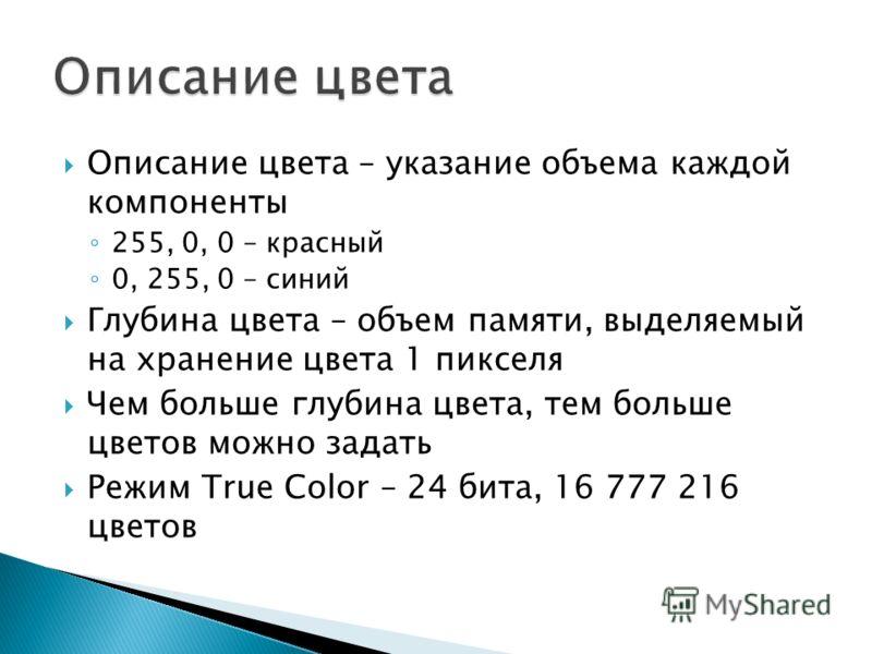 Описание цвета – указание объема каждой компоненты 255, 0, 0 – красный 0, 255, 0 – синий Глубина цвета – объем памяти, выделяемый на хранение цвета 1 пикселя Чем больше глубина цвета, тем больше цветов можно задать Режим True Color – 24 бита, 16 777