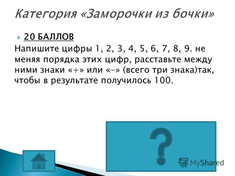 20 БАЛЛОВ Напишите цифры 1, 2, 3, 4, 5, 6, 7, 8, 9. не меняя порядка этих цифр, расставьте между ними знаки «+» или «-» (всего три знака)так, чтобы в результате получилось 100. 123-45- 67+89=100