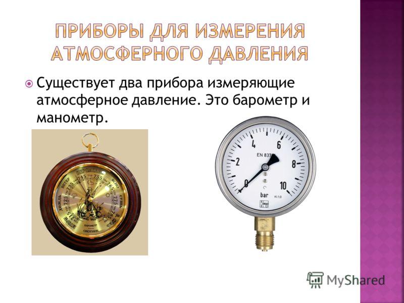Существует два прибора измеряющие атмосферное давление. Это барометр и манометр.