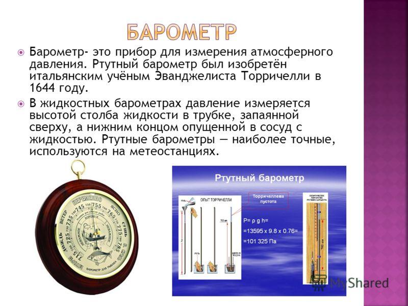 Барометр- это прибор для измерения атмосферного давления. Ртутный барометр был изобретён итальянским учёным Эванджелиста Торричелли в 1644 году. В жидкостных барометрах давление измеряется высотой столба жидкости в трубке, запаянной сверху, а нижним