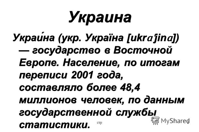 стр2 Украина Украи́на (укр. Україна [ukr ɑˈ jin ɑ ]) государство в Восточной Европе. Население, по итогам переписи 2001 года, составляло более 48,4 миллионов человек, по данным государственной службы статистики.