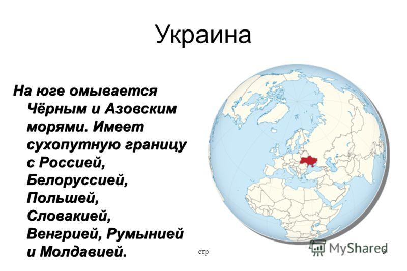 стр3 Украина На юге омывается Чёрным и Азовским морями. Имеет сухопутную границу с Россией, Белоруссией, Польшей, Словакией, Венгрией, Румынией и Молдавией.