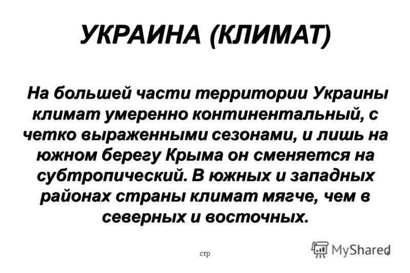 стр4 УКРАИНА (КЛИМАТ) На большей части территории Украины климат умеренно континентальный, с четко выраженными сезонами, и лишь на южном берегу Крыма он сменяется на субтропический. В южных и западных районах страны климат мягче, чем в северных и вос