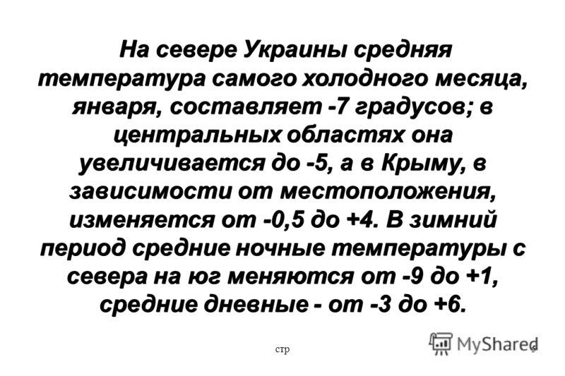 стр5 На севере Украины средняя температура самого холодного месяца, января, составляет -7 градусов; в центральных областях она увеличивается до -5, а в Крыму, в зависимости от местоположения, изменяется от -0,5 до +4. В зимний период средние ночные т