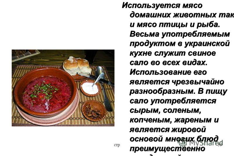 стр59 Используется мясо домашних животных так и мясо птицы и рыба. Весьма употребляемым продуктом в украинской кухне служит свиное сало во всех видах. Использование его является чрезвычайно разнообразным. В пищу сало употребляется сырым, соленым, коп