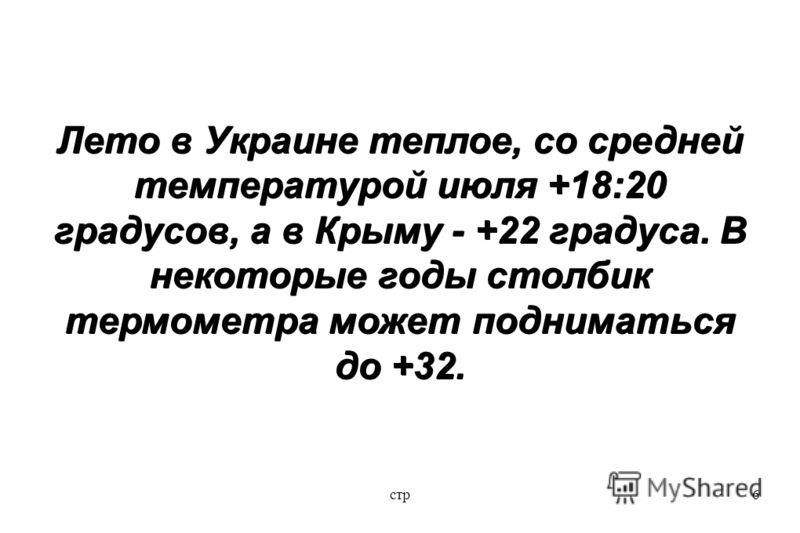 стр6 Лето в Украине теплое, со средней температурой июля +18:20 градусов, а в Крыму - +22 градуса. В некоторые годы столбик термометра может подниматься до +32.