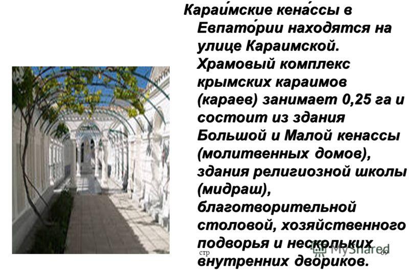 стр69 Караи́мские кена́ссы в Евпато́рии находятся на улице Караимской. Храмовый комплекс крымских караимов (караев) занимает 0,25 га и состоит из здания Большой и Малой кенассы (молитвенных домов), здания религиозной школы (мидраш), благотворительной