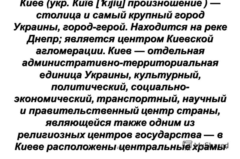 стр9 Ки́ев (укр. Київ [ ˈ k ɪ jiu ̯ ] произношение ) столица и самый крупный город Украины, город-герой. Находится на реке Днепр; является центром Киевской агломерации. Киев отдельная административно-территориальная единица Украины, культурный, полит
