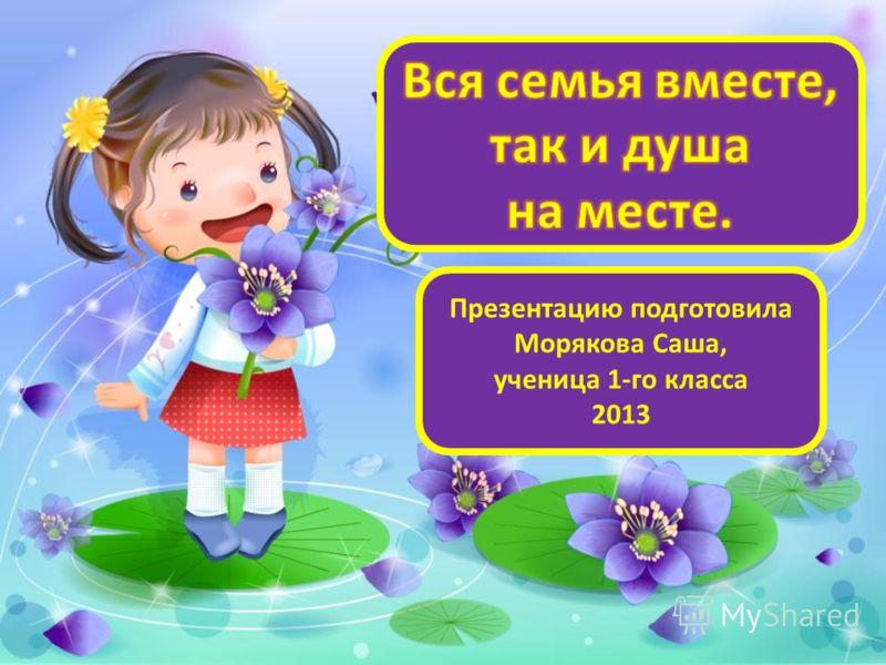 Презентацию подготовила Морякова Саша, ученица 1-го класса 2013