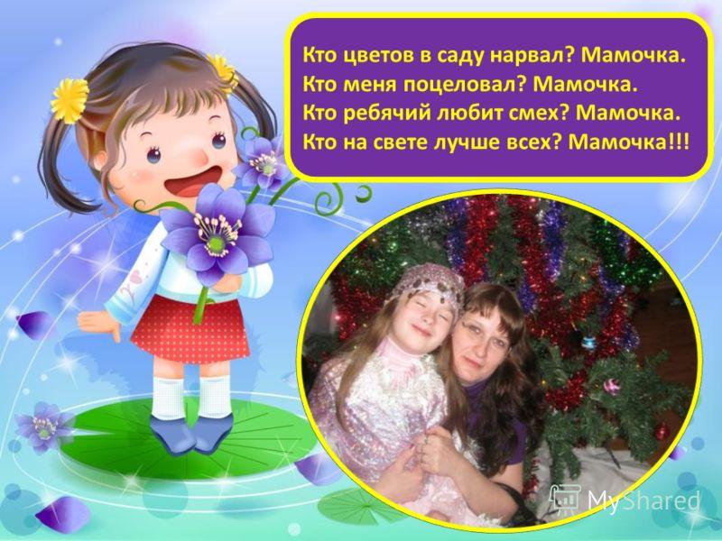 Кто цветов в саду нарвал? Мамочка. Кто меня поцеловал? Мамочка. Кто ребячий любит смех? Мамочка. Кто на свете лучше всех? Мамочка!!!
