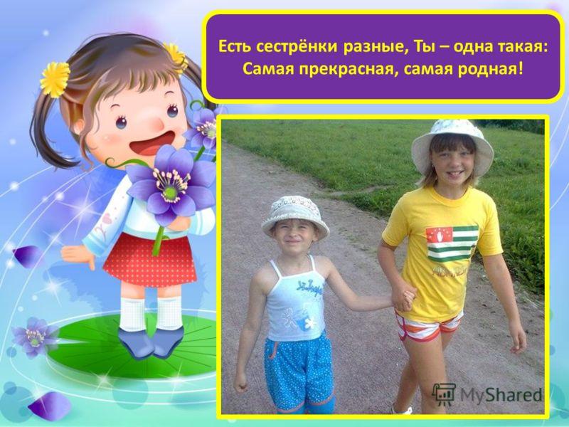 Есть сестрёнки разные, Ты – одна такая: Самая прекрасная, самая родная!