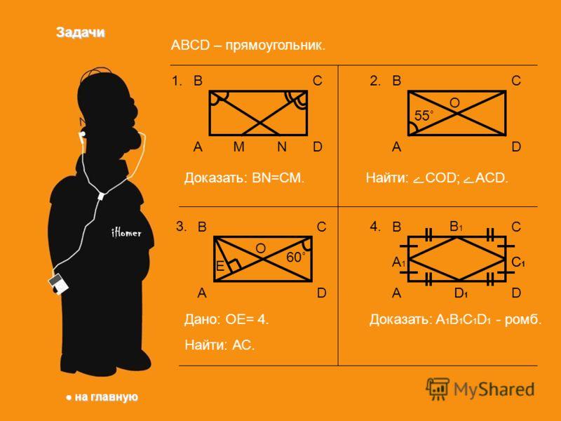 Задачи ABCD – прямоугольник. ВС DА 1. Доказать: BN=CM. MN ВС DА 3.3. O E Дано: ОЕ= 4. Найти: АС. 60˚ ВС DА 2. O 55˚ Найти: COD; ACD. ВС DА 4.4. А1А1 B1B1 C1C1 D1D1 C1C1 D1D1 Доказать: A 1 B 1 C 1 D 1 - ромб. на главную на главную