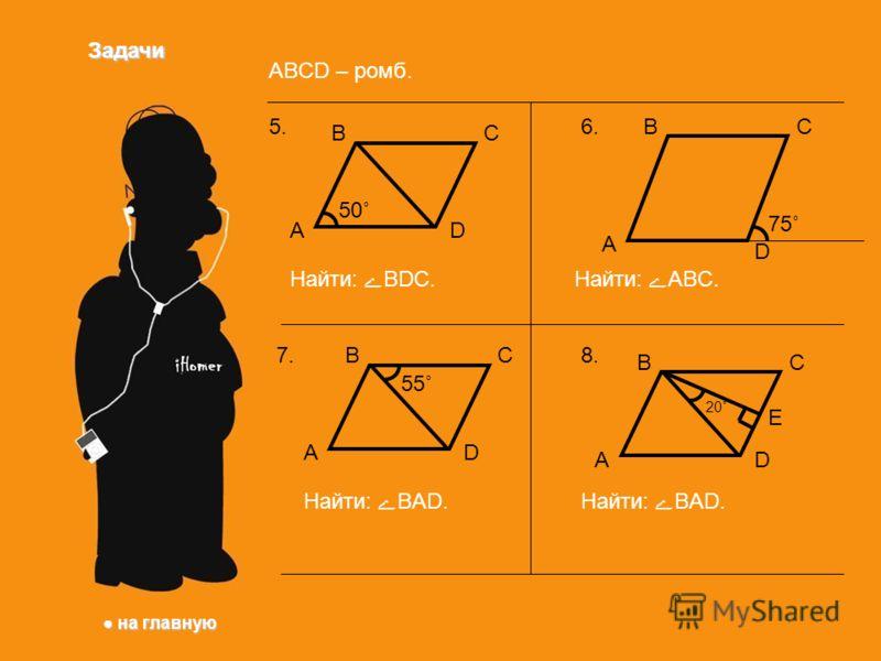 Задачи ABCD – ромб. на главную на главную ВС DА 5. 50˚ Найти: BDC. 7.ВС DА Найти: BАD. 55˚ 6.ВС D А Найти: ABC. 75˚ 8.8. ВС DА Е 20˚ Найти: BАD.