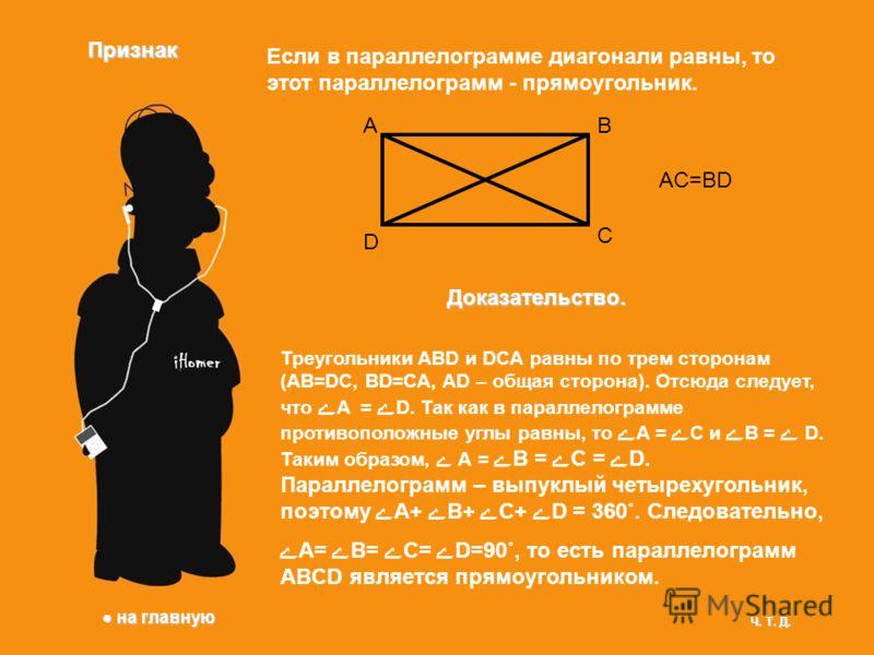 Признак Если в параллелограмме диагонали равны, то этот параллелограмм - прямоугольник. AB C D AC=BD Доказательство. Треугольники ABD и DCA равны по трем сторонам (AB=DC, BD=CA, AD – общая сторона). Отсюда следует, что А = D. Так как в параллелограмм
