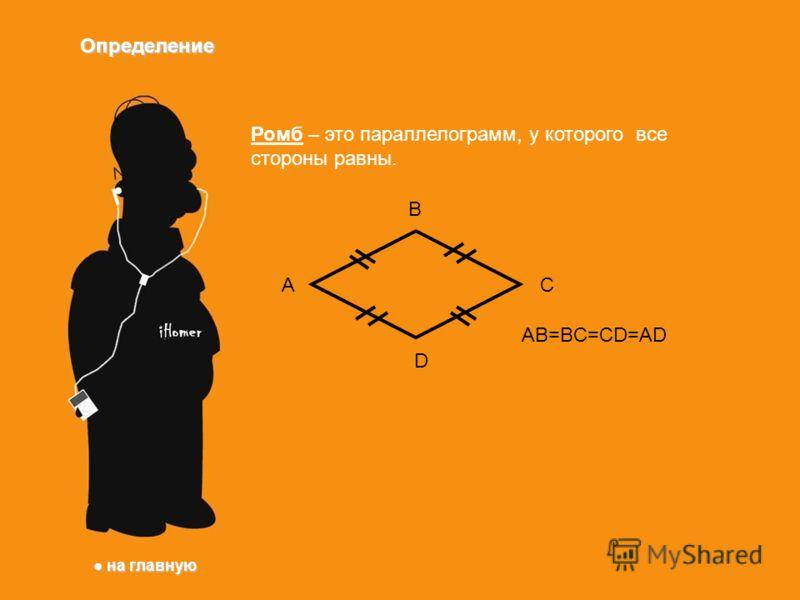 Определение Ромб – это параллелограмм, у которого все стороны равны. A B C D AB=BC=CD=AD на главную на главную