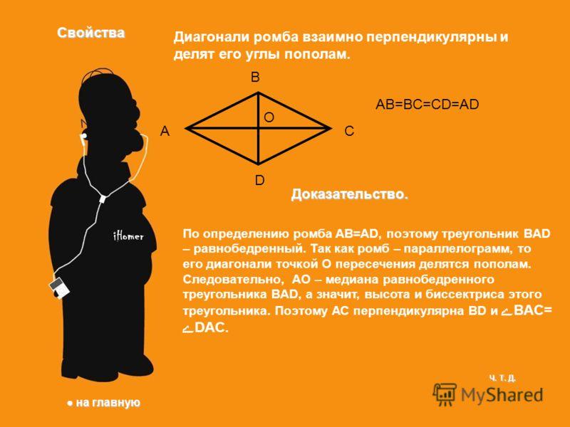 Свойства Диагонали ромба взаимно перпендикулярны и делят его углы пополам. A B C D AB=BC=CD=AD Доказательство. О По определению ромба AB=AD, поэтому треугольник BAD – равнобедренный. Так как ромб – параллелограмм, то его диагонали точкой О пересечени