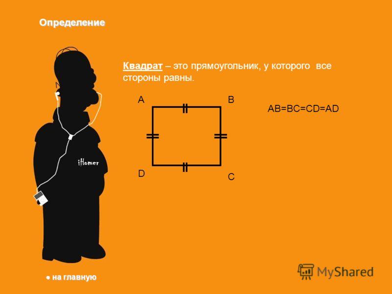 Определение Квадрат – это прямоугольник, у которого все стороны равны. AB C D AB=BC=CD=AD на главную на главную